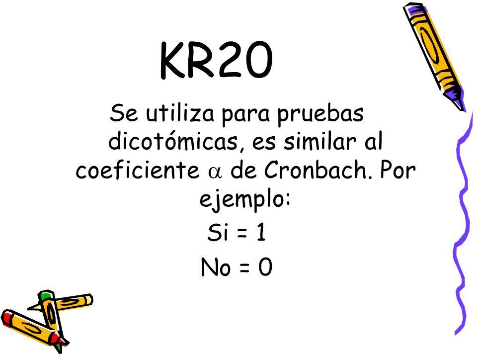 KR20 Se utiliza para pruebas dicotómicas, es similar al coeficiente  de Cronbach. Por ejemplo: Si = 1.