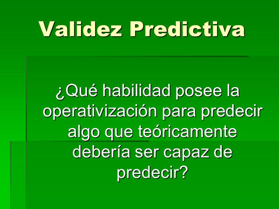 Validez Predictiva ¿Qué habilidad posee la operativización para predecir algo que teóricamente debería ser capaz de predecir