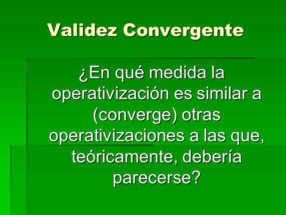 Validez Convergente ¿En qué medida la operativización es similar a (converge) otras operativizaciones a las que, teóricamente, debería parecerse