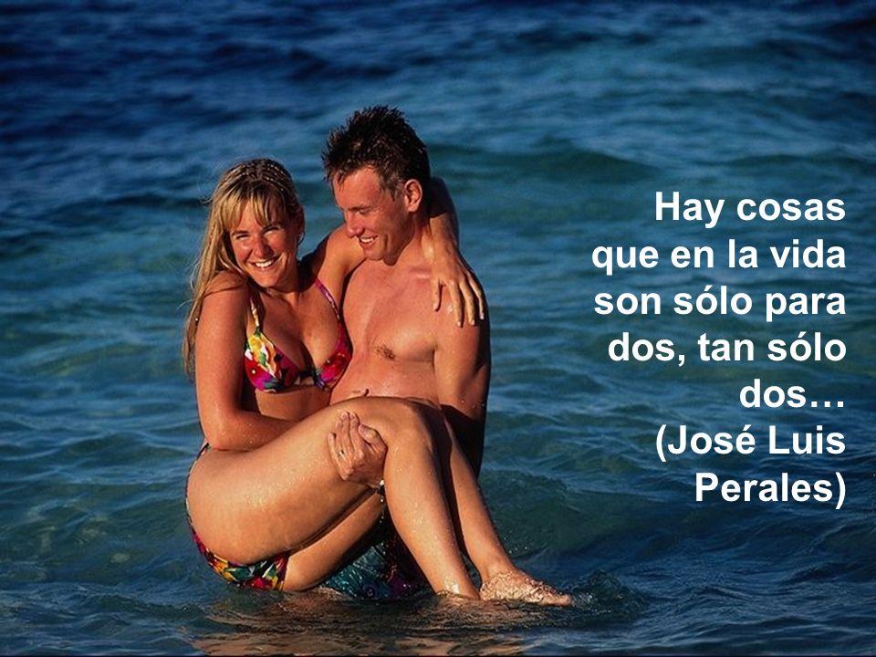 Hay cosas que en la vida son sólo para dos, tan sólo dos… (José Luis Perales)