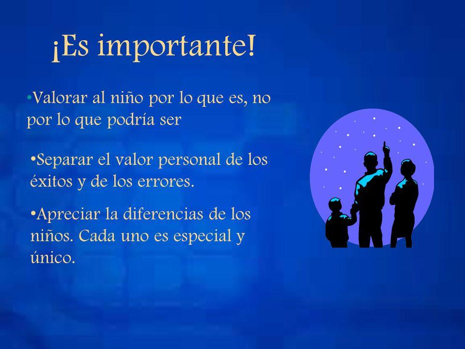 ¡Es importante! Valorar al niño por lo que es, no por lo que podría ser. Separar el valor personal de los éxitos y de los errores.