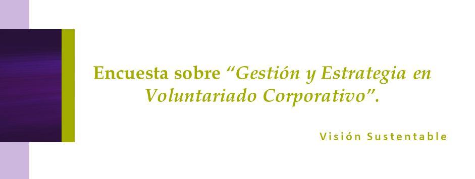 Encuesta sobre Gestión y Estrategia en Voluntariado Corporativo .