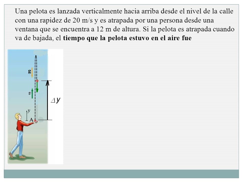 Una pelota es lanzada verticalmente hacia arriba desde el nivel de la calle con una rapidez de 20 m/s y es atrapada por una persona desde una ventana que se encuentra a 12 m de altura.