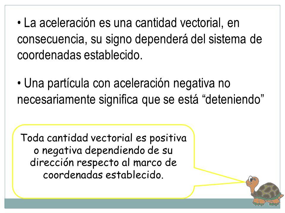 La aceleración es una cantidad vectorial, en consecuencia, su signo dependerá del sistema de coordenadas establecido.