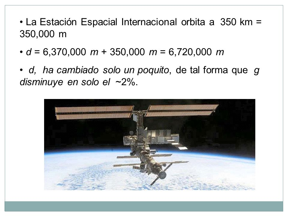 • La Estación Espacial Internacional orbita a 350 km = 350,000 m