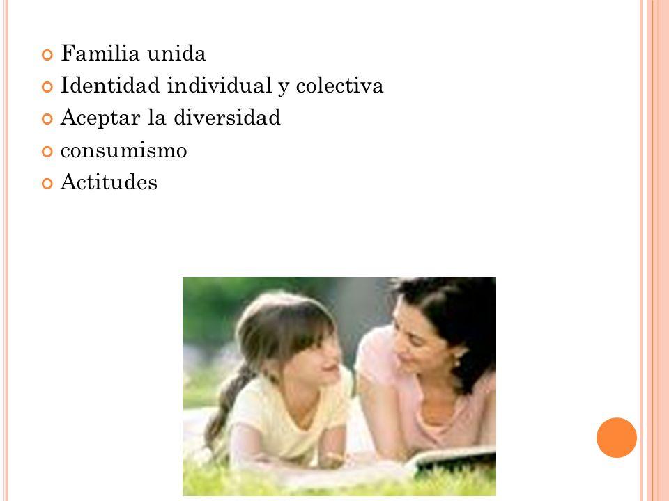 Familia unida Identidad individual y colectiva Aceptar la diversidad consumismo Actitudes