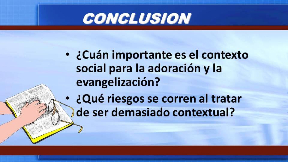 CONCLUSION ¿Cuán importante es el contexto social para la adoración y la evangelización