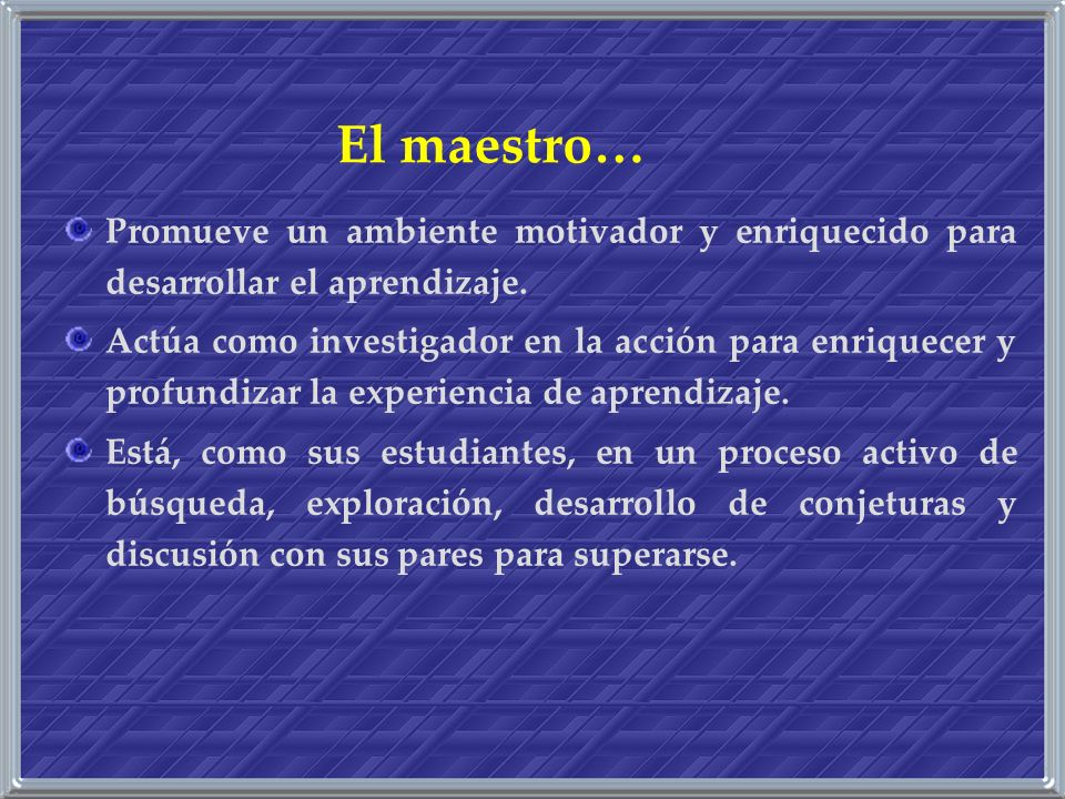 El maestro… Promueve un ambiente motivador y enriquecido para desarrollar el aprendizaje.