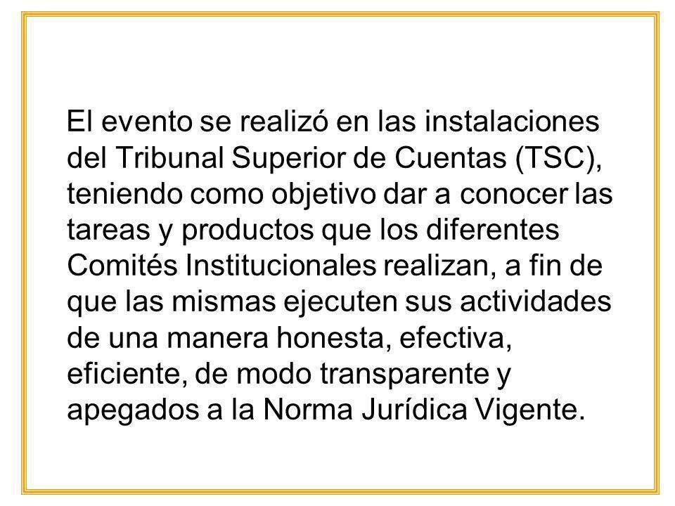 El evento se realizó en las instalaciones del Tribunal Superior de Cuentas (TSC), teniendo como objetivo dar a conocer las tareas y productos que los diferentes Comités Institucionales realizan, a fin de que las mismas ejecuten sus actividades de una manera honesta, efectiva, eficiente, de modo transparente y apegados a la Norma Jurídica Vigente.