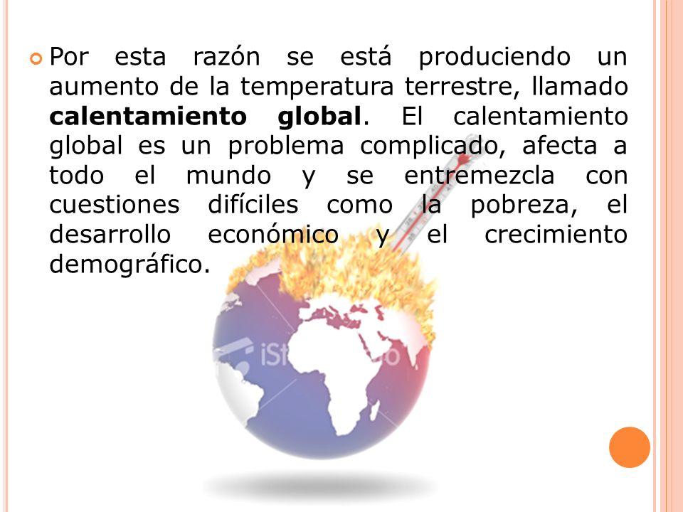 Por esta razón se está produciendo un aumento de la temperatura terrestre, llamado calentamiento global.
