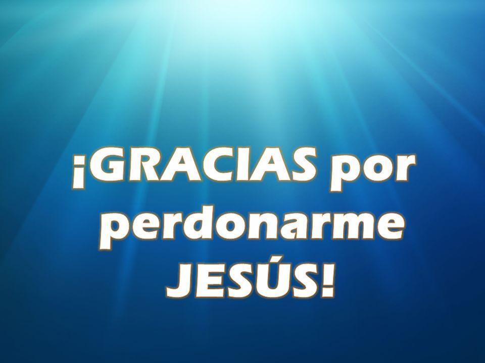 ¡GRACIAS por perdonarme JESÚS!