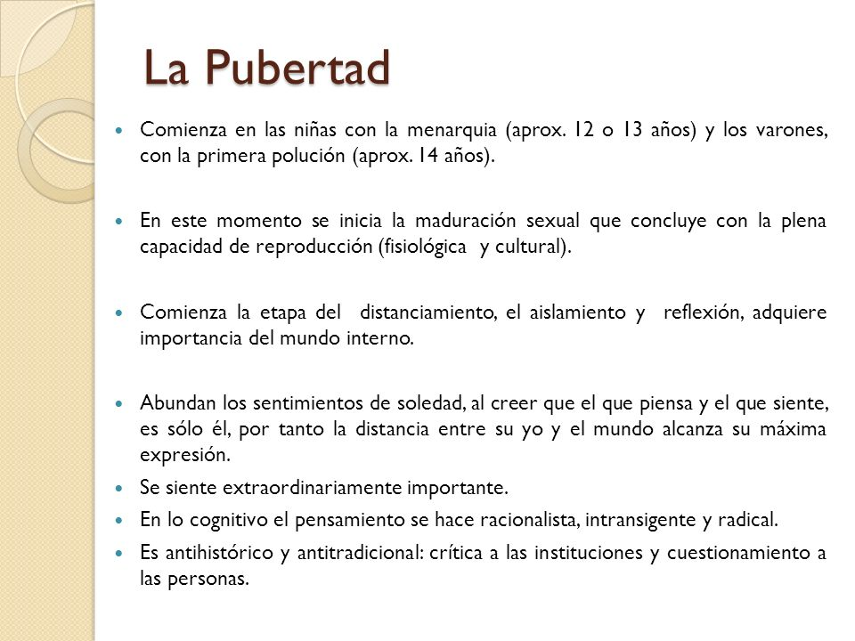 La Pubertad Comienza en las niñas con la menarquia (aprox. 12 o 13 años) y los varones, con la primera polución (aprox. 14 años).