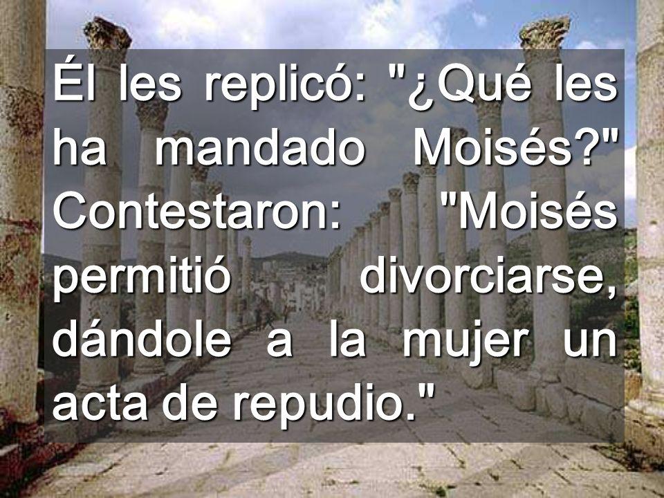 Él les replicó: ¿Qué les ha mandado Moisés