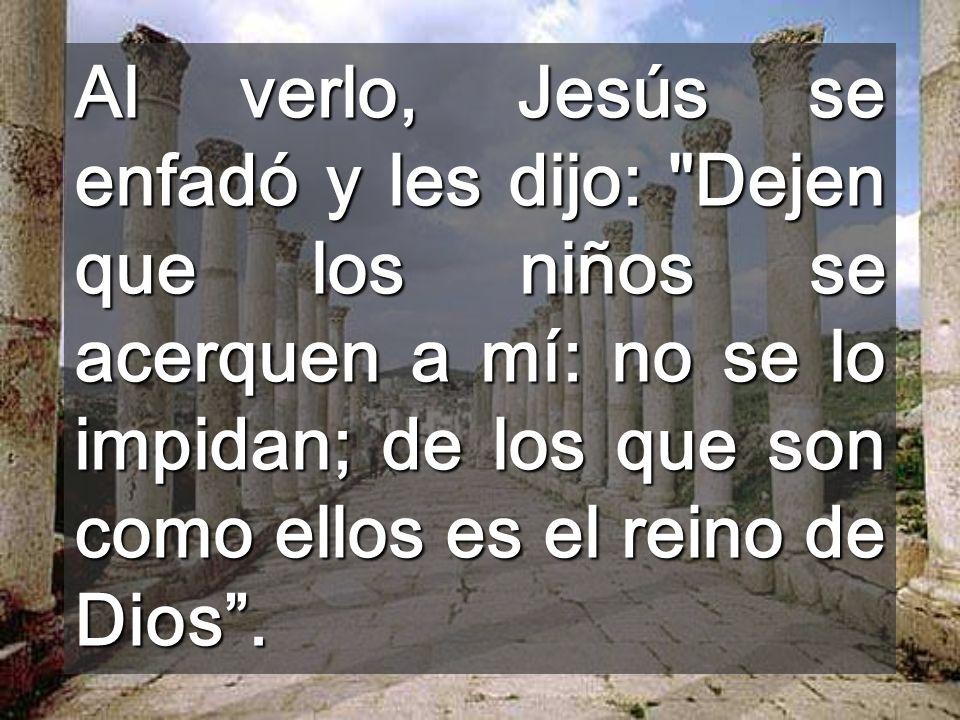 Al verlo, Jesús se enfadó y les dijo: Dejen que los niños se acerquen a mí: no se lo impidan; de los que son como ellos es el reino de Dios .