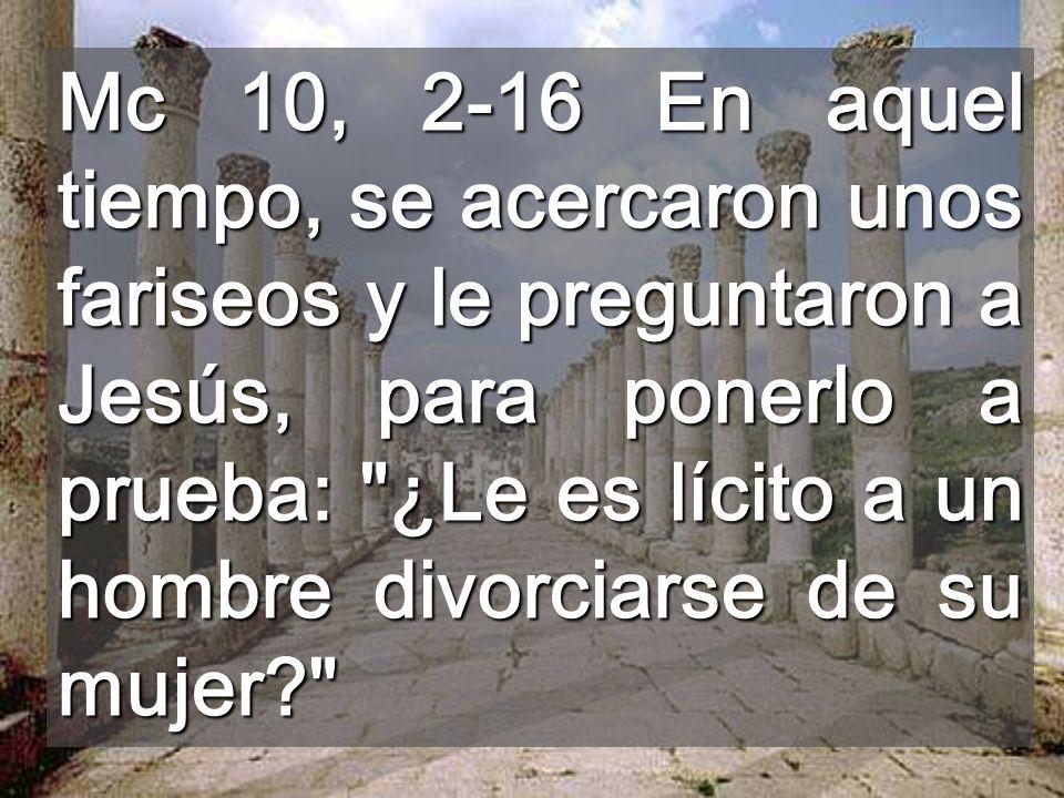 Mc 10, 2-16 En aquel tiempo, se acercaron unos fariseos y le preguntaron a Jesús, para ponerlo a prueba: ¿Le es lícito a un hombre divorciarse de su mujer