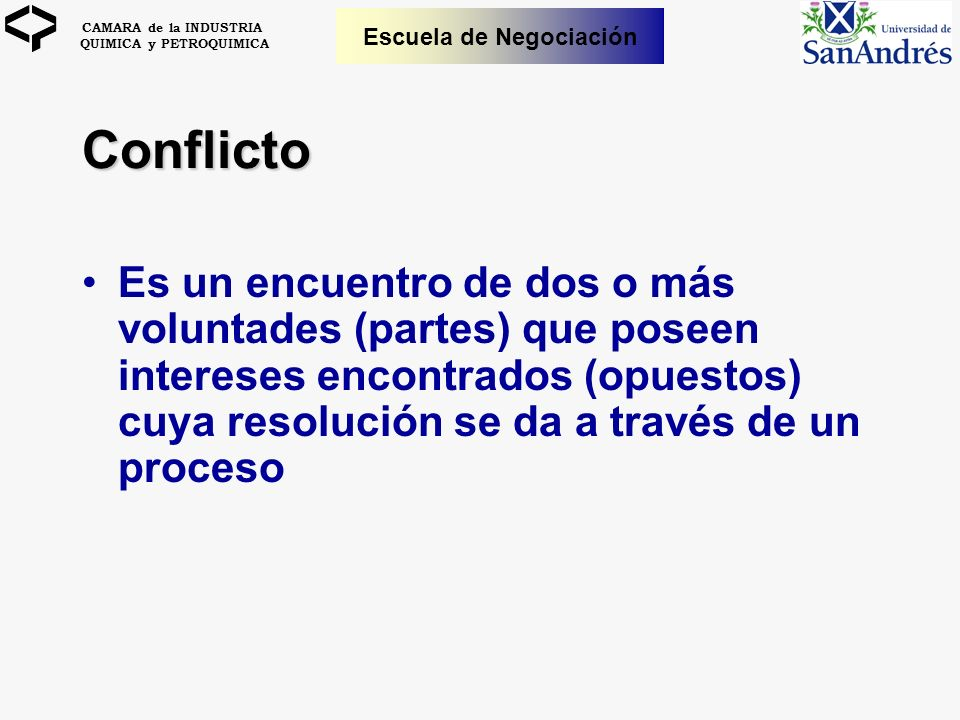Conflicto Es un encuentro de dos o más voluntades (partes) que poseen intereses encontrados (opuestos) cuya resolución se da a través de un proceso.