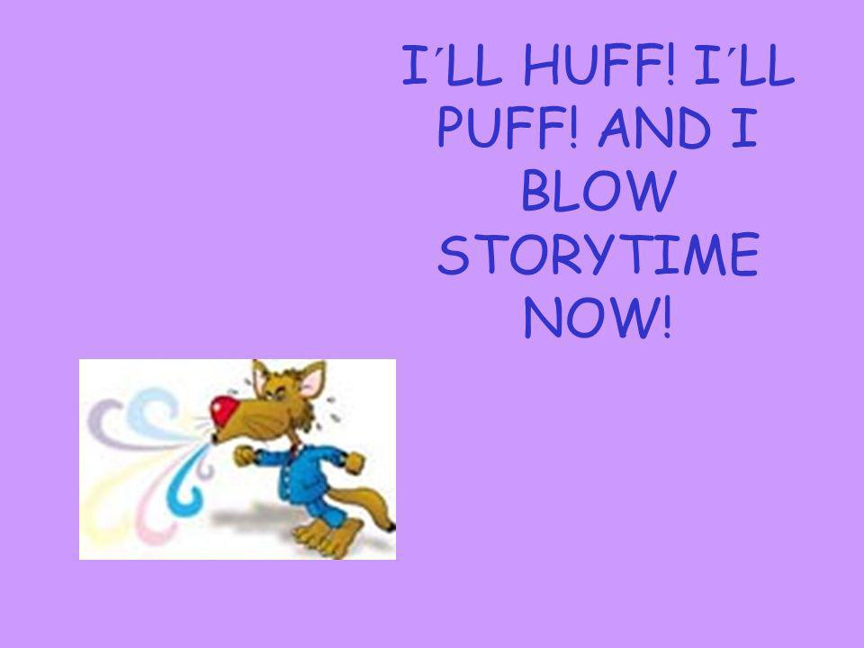 I´LL HUFF! I´LL PUFF! AND I BLOW STORYTIME NOW!