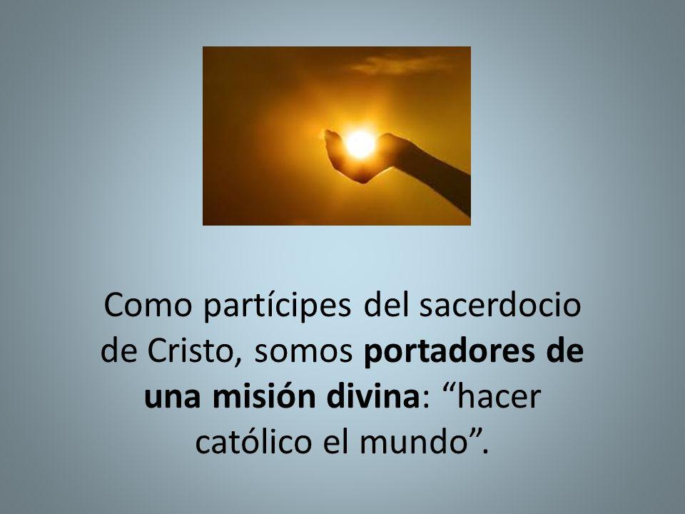 Como partícipes del sacerdocio de Cristo, somos portadores de una misión divina: hacer católico el mundo .