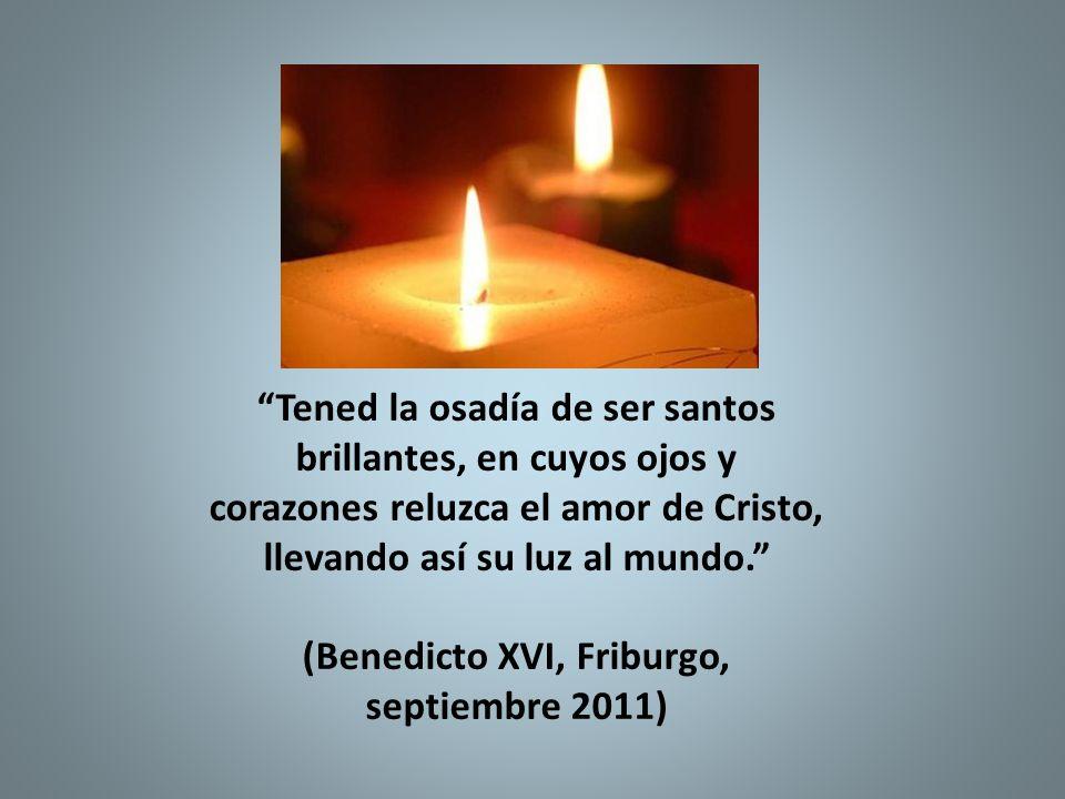 Tened la osadía de ser santos brillantes, en cuyos ojos y corazones reluzca el amor de Cristo, llevando así su luz al mundo. (Benedicto XVI, Friburgo, septiembre 2011)