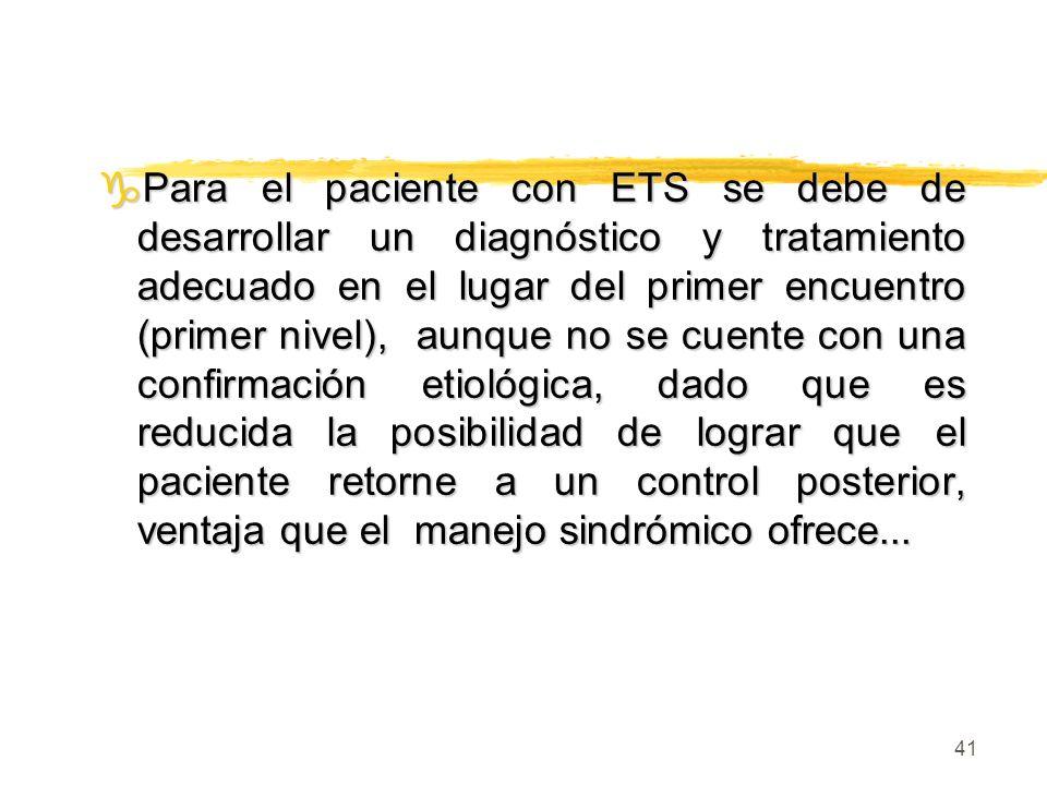Para el paciente con ETS se debe de desarrollar un diagnóstico y tratamiento adecuado en el lugar del primer encuentro (primer nivel), aunque no se cuente con una confirmación etiológica, dado que es reducida la posibilidad de lograr que el paciente retorne a un control posterior, ventaja que el manejo sindrómico ofrece...