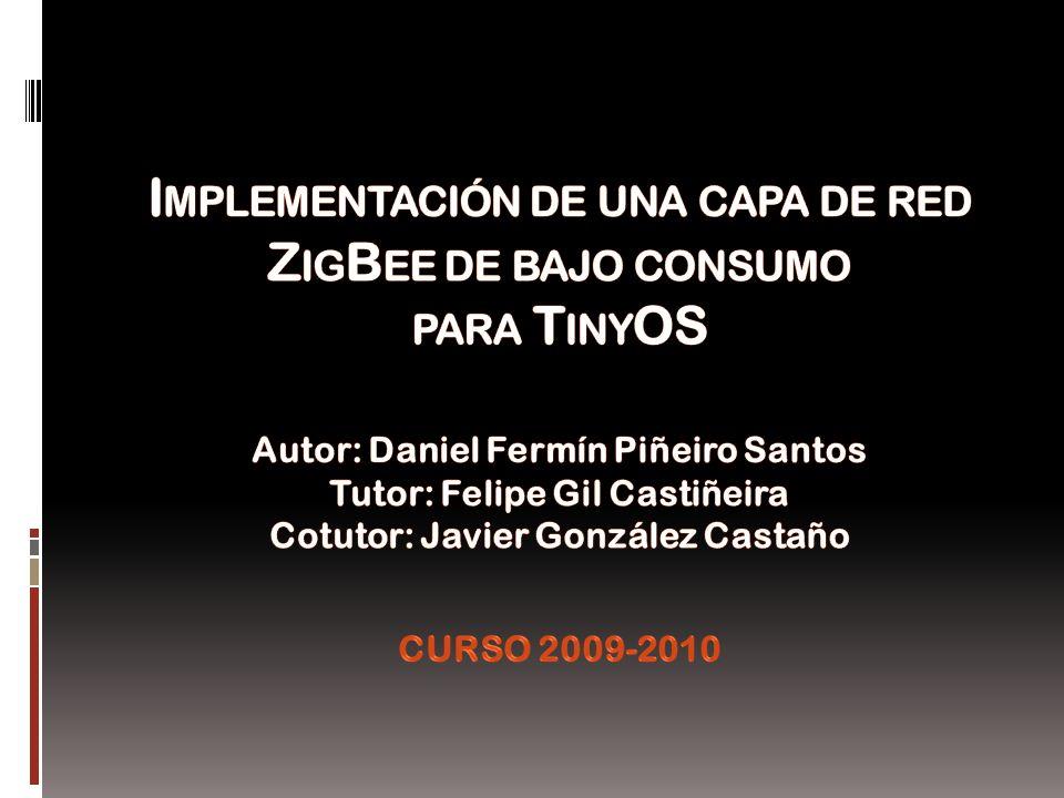 Implementación de una capa de red ZigBee de bajo consumo para TinyOS Autor: Daniel Fermín Piñeiro Santos Tutor: Felipe Gil Castiñeira Cotutor: Javier González Castaño CURSO 2009-2010