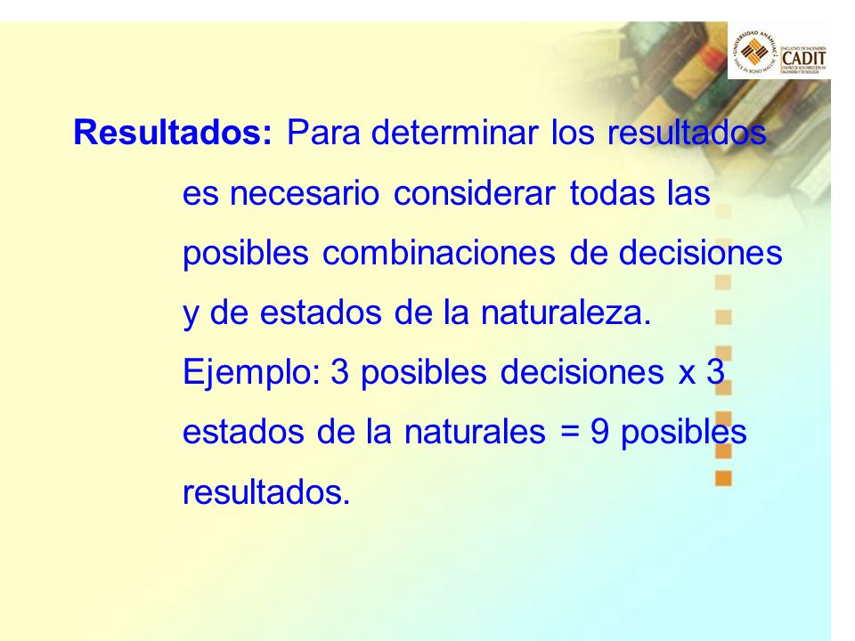 Resultados: Para determinar los resultados es necesario considerar todas las posibles combinaciones de decisiones y de estados de la naturaleza.
