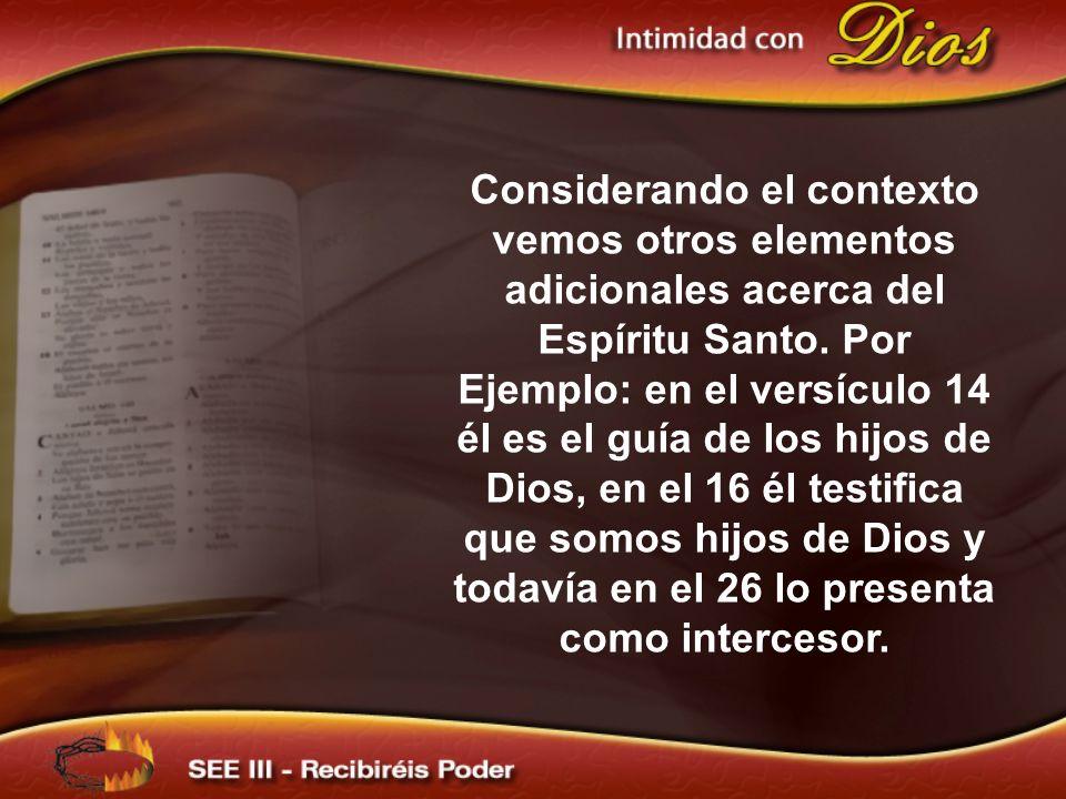 Considerando el contexto vemos otros elementos adicionales acerca del Espíritu Santo. Por Ejemplo: en el versículo 14 él es el guía de los hijos de Dios, en el 16 él testifica que somos hijos de Dios y todavía en el 26 lo presenta como intercesor.