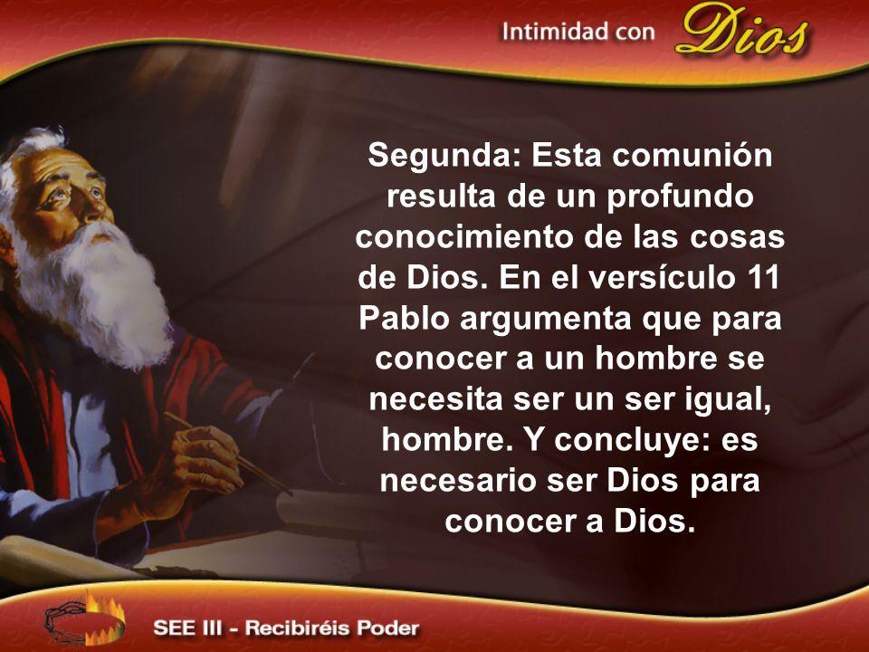 Segunda: Esta comunión resulta de un profundo conocimiento de las cosas de Dios. En el versículo 11 Pablo argumenta que para conocer a un hombre se necesita ser un ser igual, hombre. Y concluye: es necesario ser Dios para conocer a Dios.