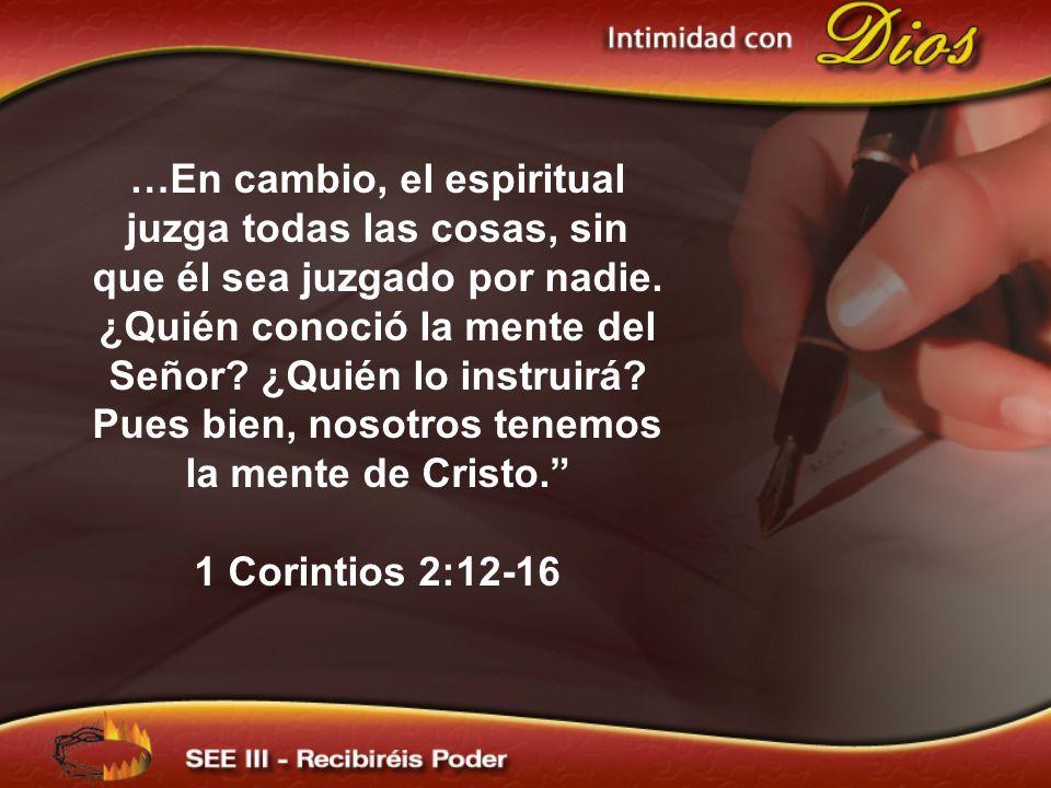 …En cambio, el espiritual juzga todas las cosas, sin que él sea juzgado por nadie. ¿Quién conoció la mente del Señor ¿Quién lo instruirá Pues bien, nosotros tenemos la mente de Cristo.