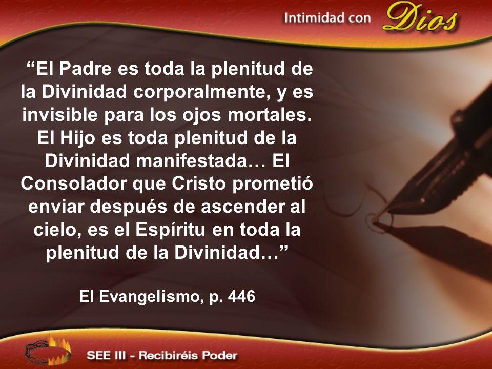 El Padre es toda la plenitud de la Divinidad corporalmente, y es invisible para los ojos mortales. El Hijo es toda plenitud de la Divinidad manifestada… El Consolador que Cristo prometió enviar después de ascender al cielo, es el Espíritu en toda la plenitud de la Divinidad…