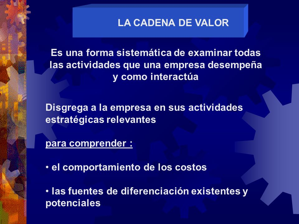 LA CADENA DE VALOR Es una forma sistemática de examinar todas las actividades que una empresa desempeña y como interactúa.
