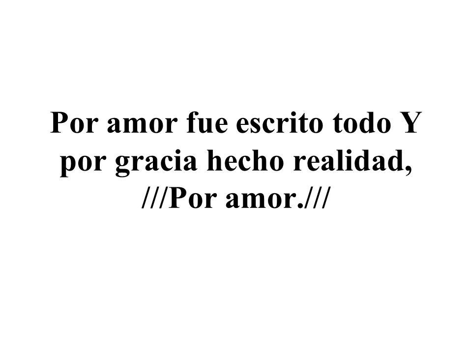Por amor fue escrito todo Y por gracia hecho realidad, ///Por amor.///