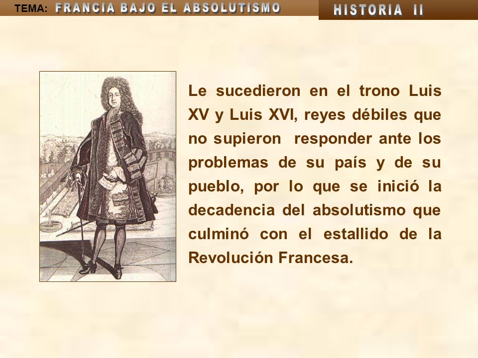 Le sucedieron en el trono Luis XV y Luis XVI, reyes débiles que no supieron responder ante los problemas de su país y de su pueblo, por lo que se inició la decadencia del absolutismo que culminó con el estallido de la Revolución Francesa.