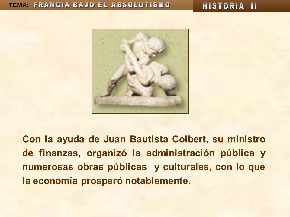 Con la ayuda de Juan Bautista Colbert, su ministro de finanzas, organizó la administración pública y numerosas obras públicas y culturales, con lo que la economía prosperó notablemente.