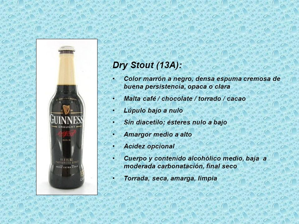 Dry Stout (13A): Color marrón a negro, densa espuma cremosa de buena persistencia, opaca o clara. Malta café / chocolate / torrado / cacao.