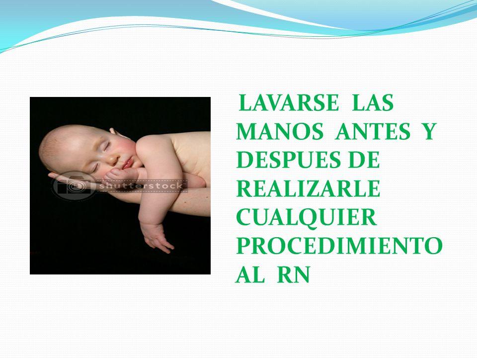 LAVARSE LAS MANOS ANTES Y DESPUES DE REALIZARLE CUALQUIER PROCEDIMIENTO AL RN