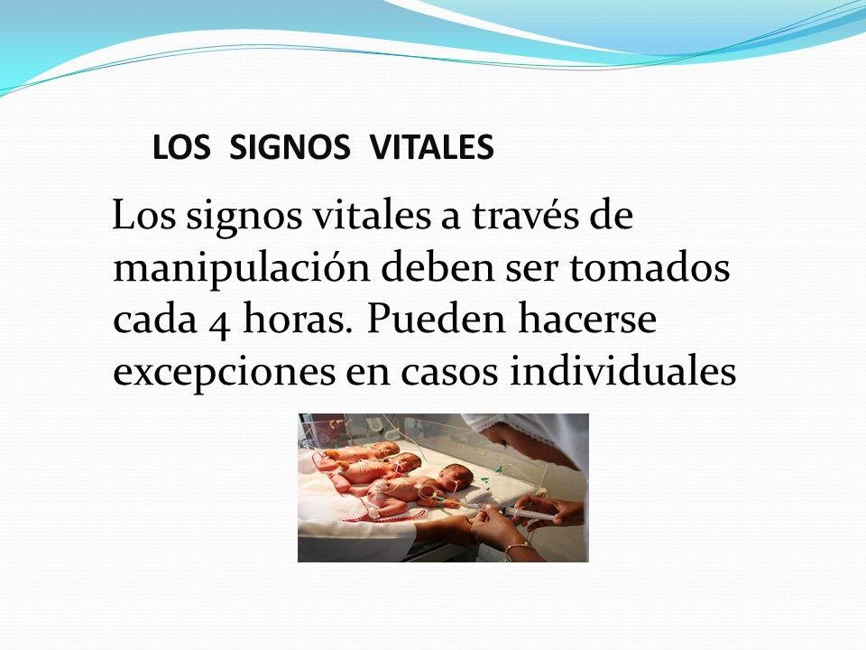 LOS SIGNOS VITALES Los signos vitales a través de manipulación deben ser tomados cada 4 horas.