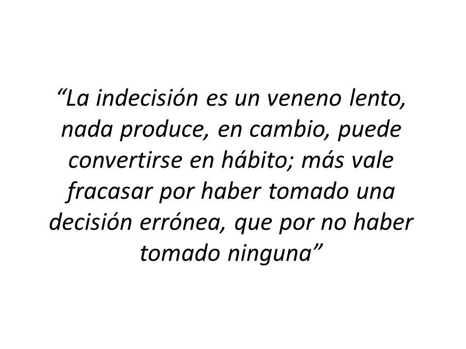 La indecisión es un veneno lento, nada produce, en cambio, puede convertirse en hábito; más vale fracasar por haber tomado una decisión errónea, que por no haber tomado ninguna
