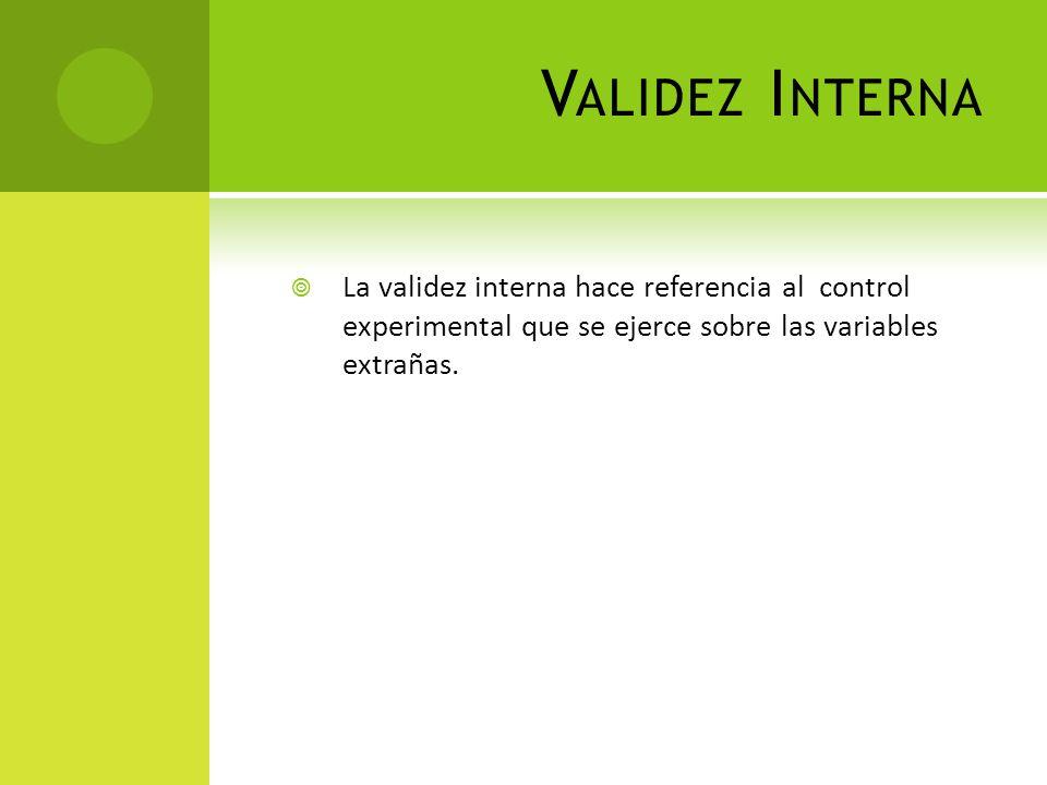 Validez Interna La validez interna hace referencia al control experimental que se ejerce sobre las variables extrañas.