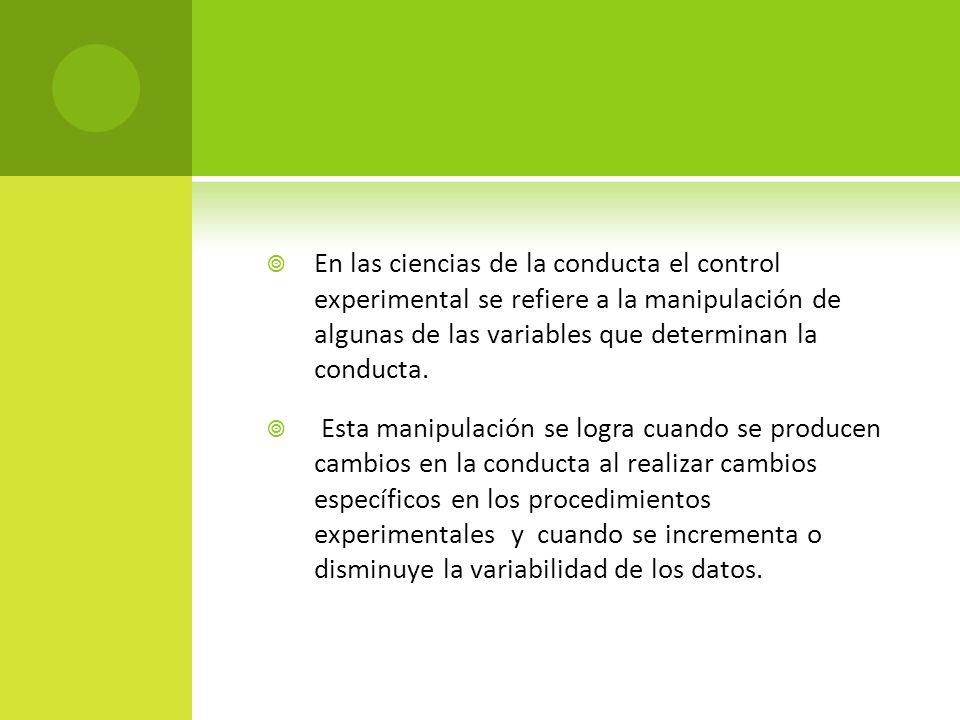 En las ciencias de la conducta el control experimental se refiere a la manipulación de algunas de las variables que determinan la conducta.