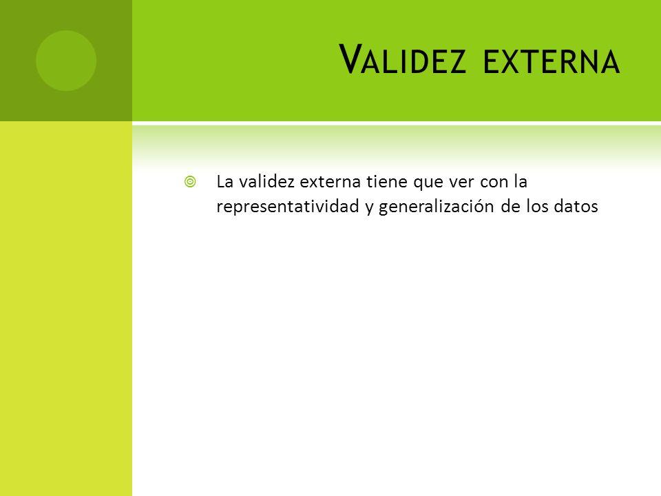 Validez externa La validez externa tiene que ver con la representatividad y generalización de los datos.