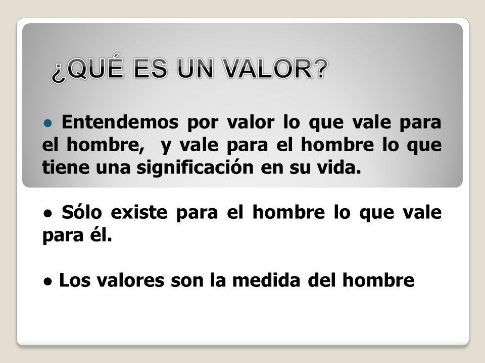 ¿QUÉ ES UN VALOR ● Entendemos por valor lo que vale para el hombre, y vale para el hombre lo que tiene una significación en su vida.