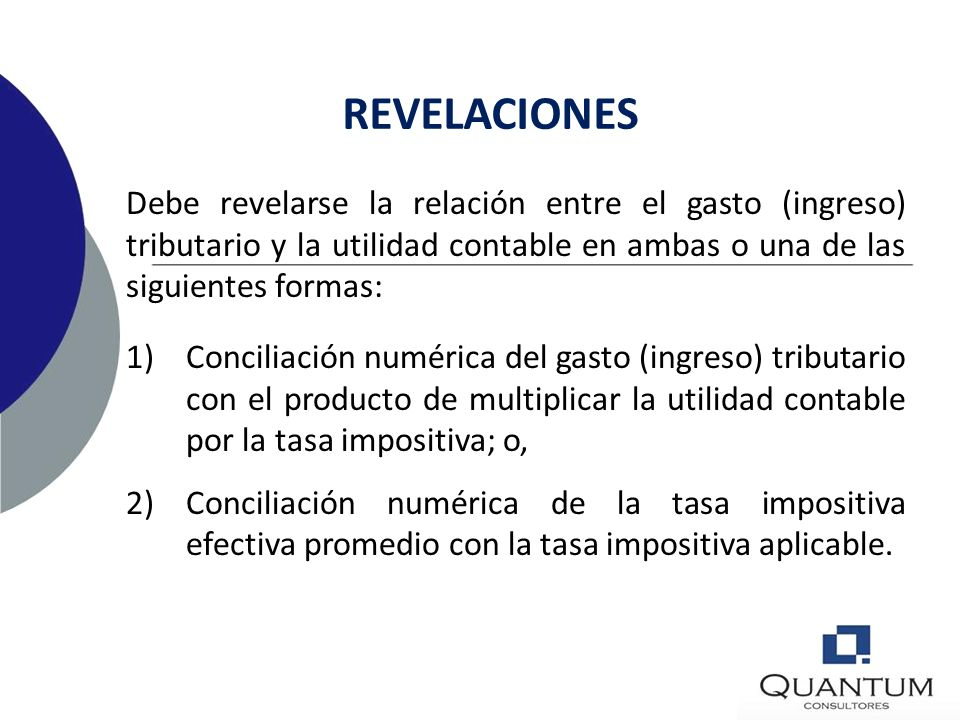 REVELACIONES Debe revelarse la relación entre el gasto (ingreso) tributario y la utilidad contable en ambas o una de las siguientes formas: