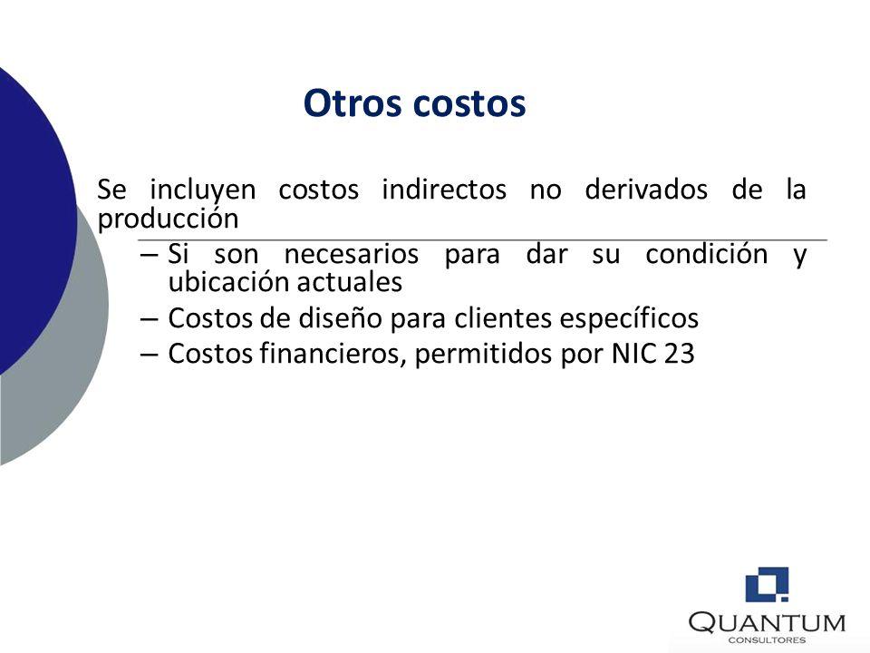 Otros costos Se incluyen costos indirectos no derivados de la producción. Si son necesarios para dar su condición y ubicación actuales.
