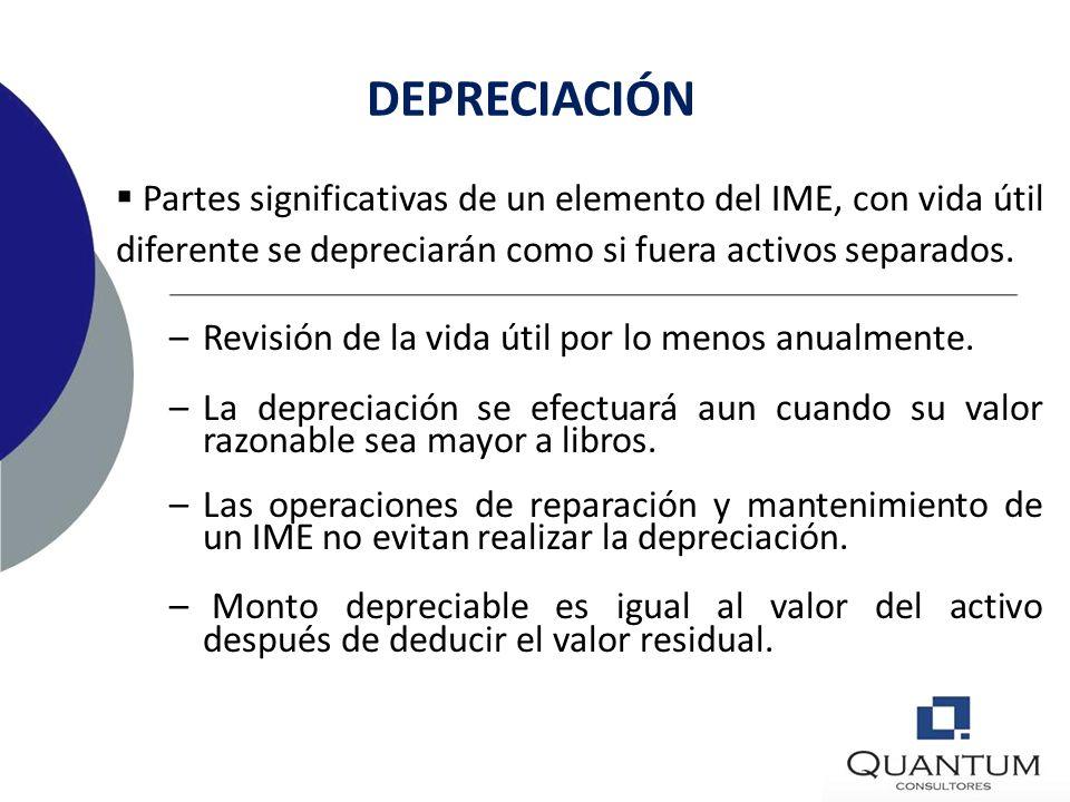 DEPRECIACIÓN Partes significativas de un elemento del IME, con vida útil diferente se depreciarán como si fuera activos separados.