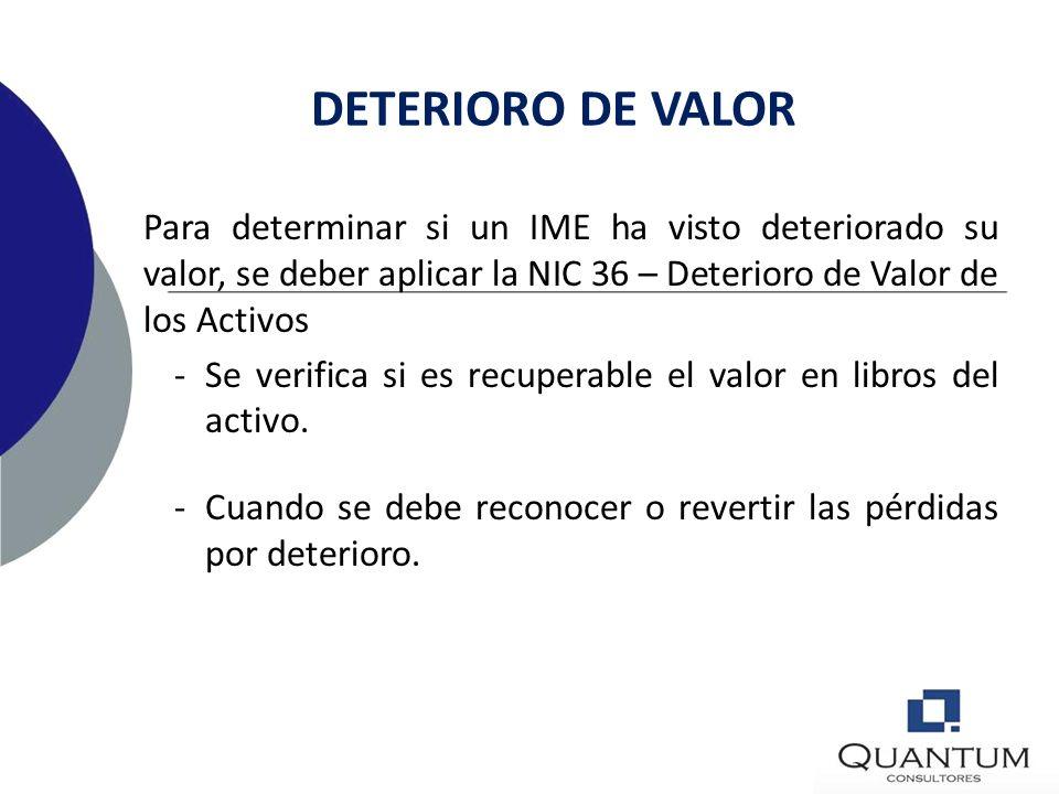 DETERIORO DE VALOR Para determinar si un IME ha visto deteriorado su valor, se deber aplicar la NIC 36 – Deterioro de Valor de los Activos.
