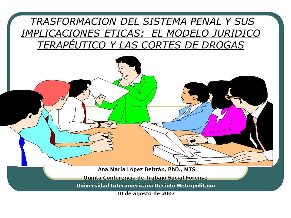 TRASFORMACION DEL SISTEMA PENAL Y SUS IMPLICACIONES ETICAS: EL MODELO JURIDICO TERAPÉUTICO Y LAS CORTES DE DROGAS