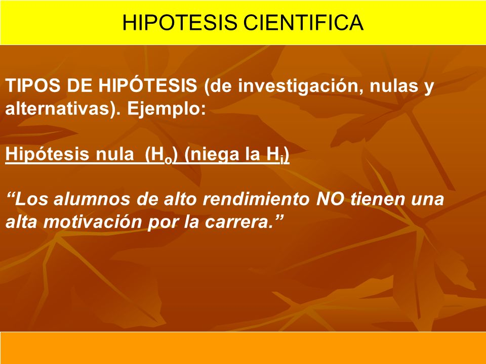 HIPOTESIS CIENTIFICA TIPOS DE HIPÓTESIS (de investigación, nulas y alternativas). Ejemplo: Hipótesis nula (Ho) (niega la Hi)