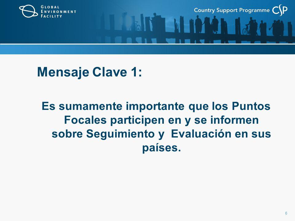 Mensaje Clave 1: Es sumamente importante que los Puntos Focales participen en y se informen sobre Seguimiento y Evaluación en sus países.