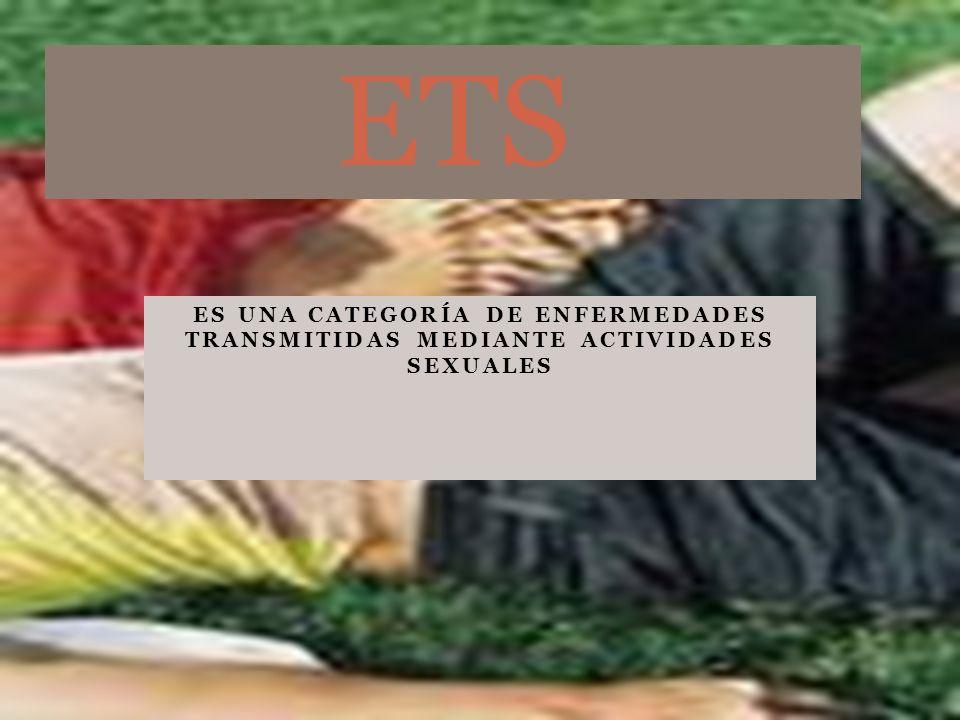 ETS ES UNA CATEGORÍA DE ENFERMEDADES TRANSMITIDAS MEDIANTE ACTIVIDADES SEXUALES